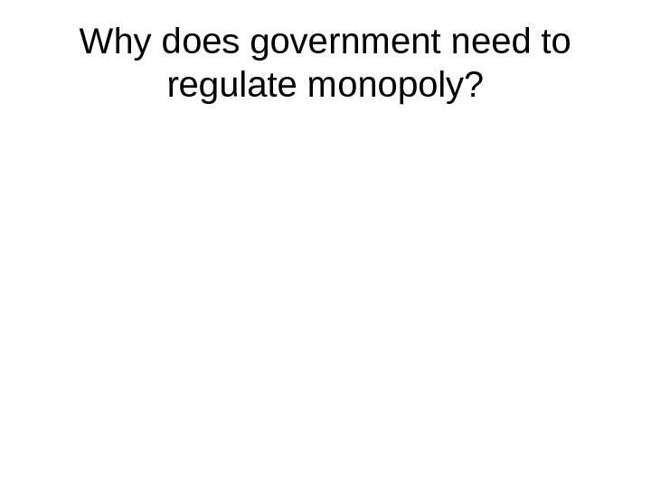 Why does government need to regulate monopoly?