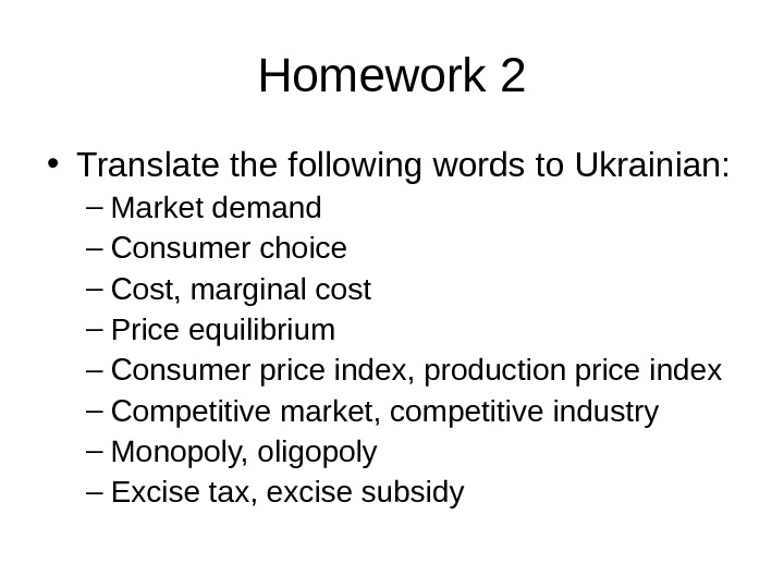 Homework 2 • Translate the following words to Ukrainian: – Market demand – Consumer choice –
