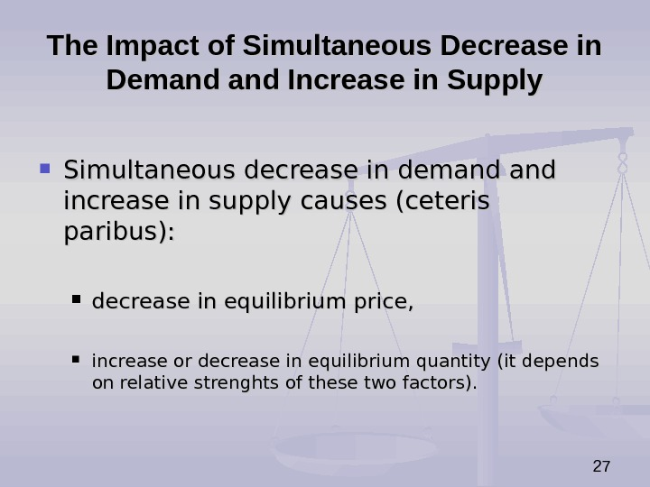 27 The Impact of Simultaneous Decrease in Demand Increase in Supply Simultaneous decrease in