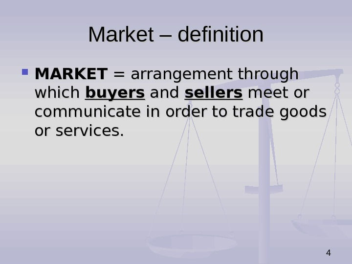 4 Market – definition MARKET = arrangement through which buyers and sellers meet or