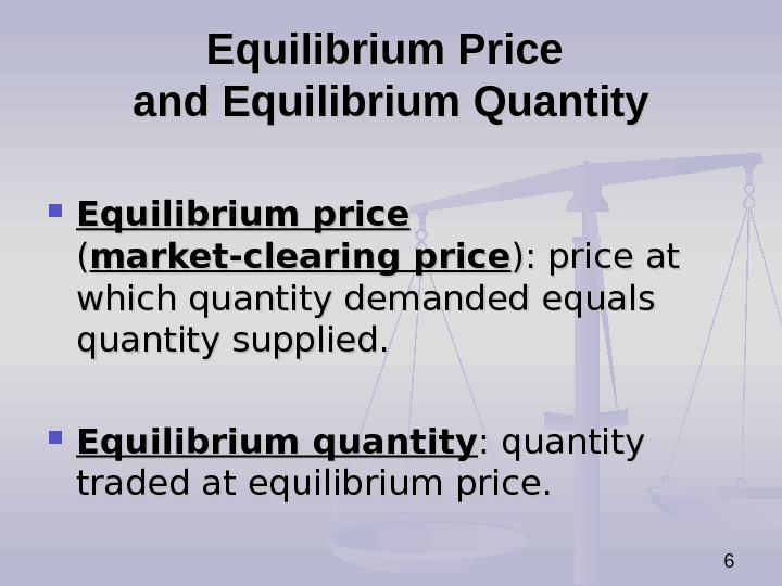 6 Equilibrium Price and Equilibrium Quantity Equilibrium price  (( market-clearing price ): price