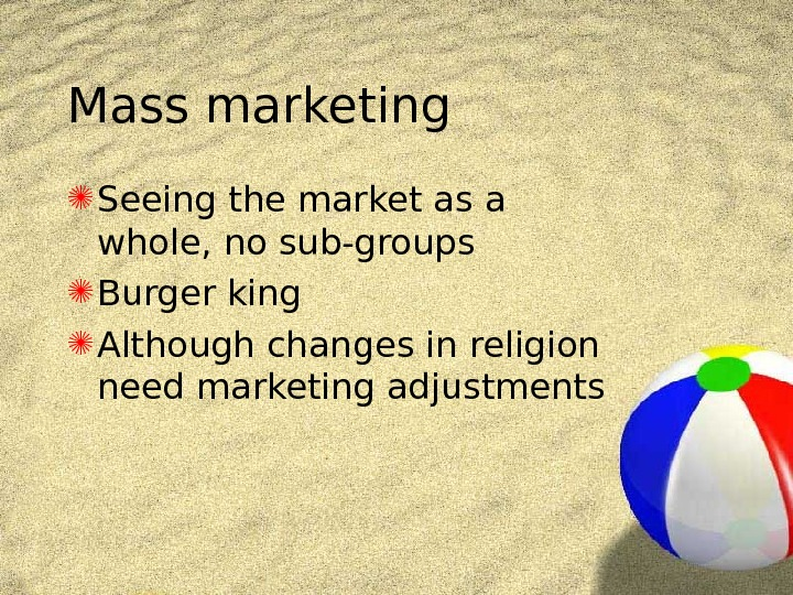 Mass marketing Seeing the market as a whole, no sub-groups Burger king Although changes