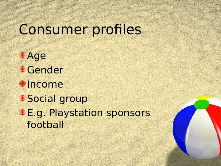 Consumer profiles Age Gender  Income  Social group E. g. Playstation sponsors football