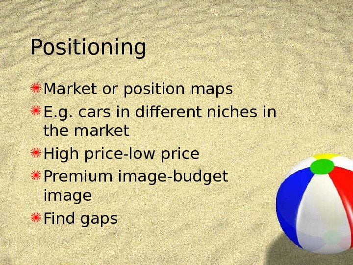 Positioning Market or position maps E. g. cars in different niches in the market