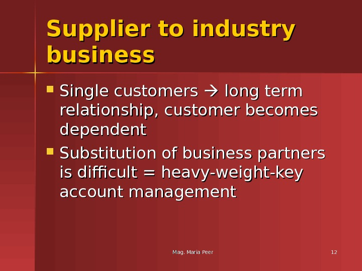 Mag. Maria Peer 1212 Supplier to industry business Single customers  long term relationship, customer becomes