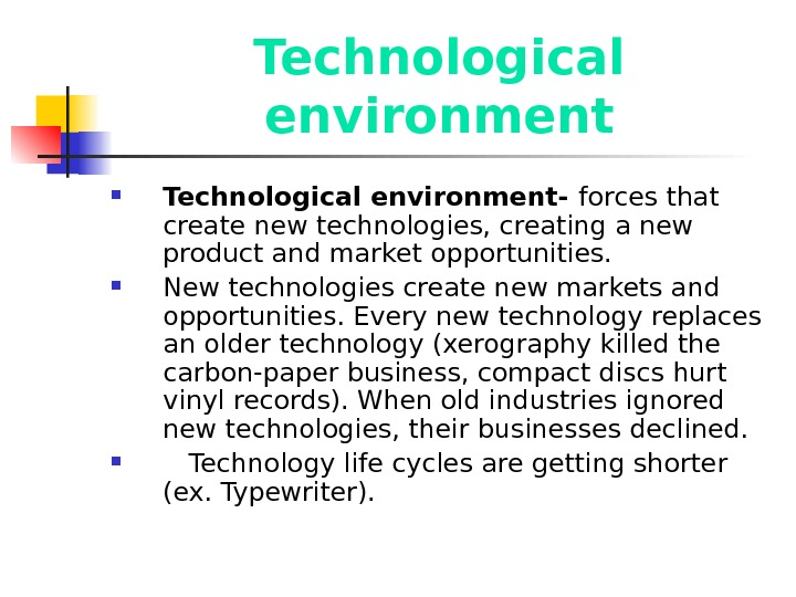 Technological environment- forces that create new technologies, creating a new product and market opportunities.  New