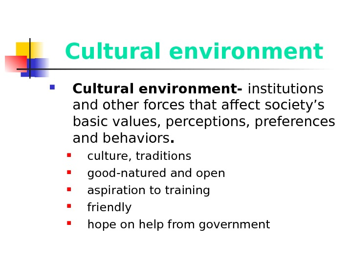 Cultural environment- institutions and other forces that affect society's basic values, perceptions, preferences and behaviors.