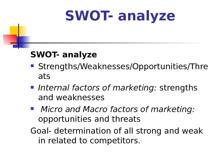 SWOT- analyze Strengths/Weaknesses/Opportunities/Thre ats Internal factors of marketing:  strengths and weaknesses  Micro and Macro