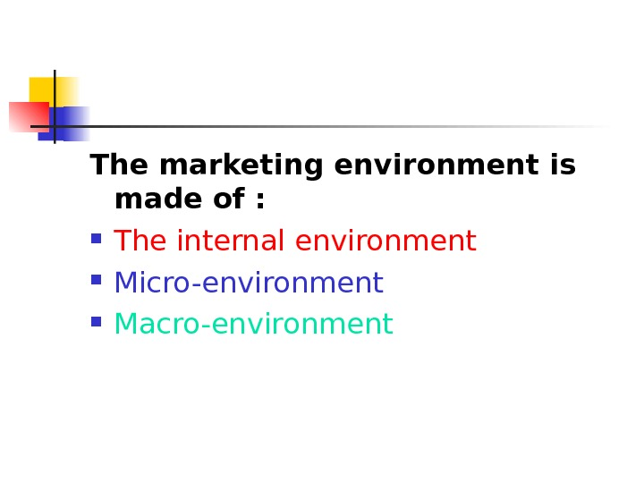 The marketing environment is made of :  The internal environment Micro-environment Macro-environment