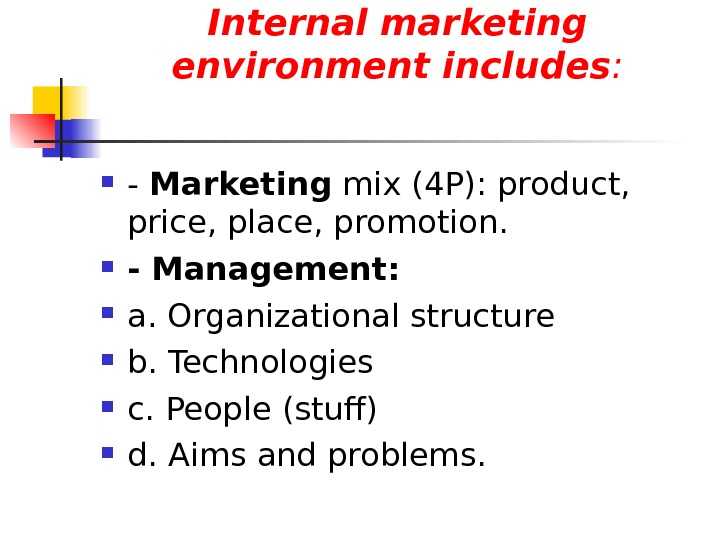 Internal marketing environment includes :  - Marketing mix (4 P): product,  price, place, promotion.