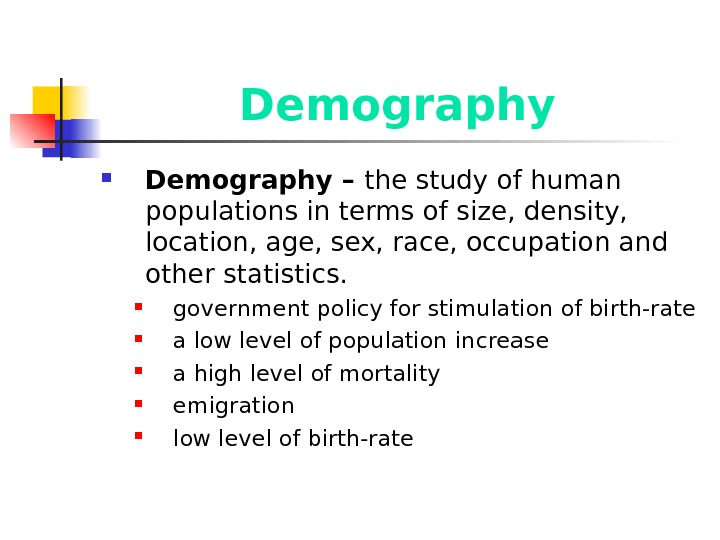 Demography – the study of human populations in terms of size, density,  location, age, sex,