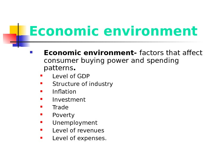 Economic environment- factors that affect  consumer buying power and  spending patterns.  Level of