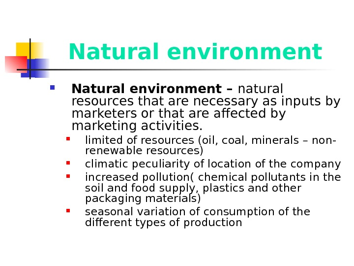 Natural environment – natural resources that are necessary as inputs by marketers or that are affected