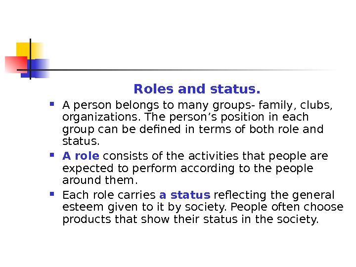 Roles and status.  A person belongs to many groups- family, clubs,  organizations. The person's