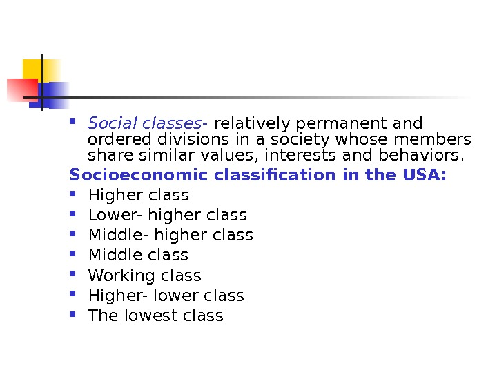 Social classes - relatively permanent and ordered divisions in a society whose members share similar