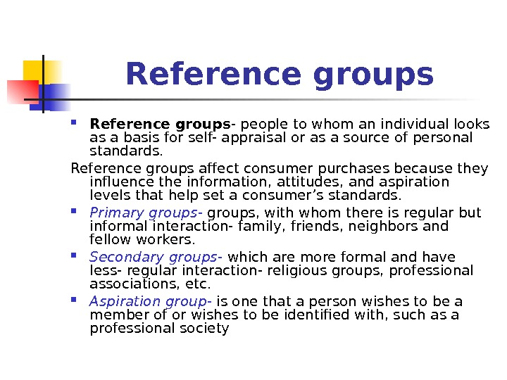 Reference groups - people to whom an individual looks as a basis for self- appraisal or