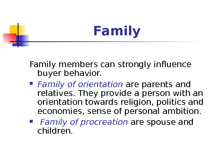 Family members can strongly influence buyer behavior.  Family of orientation  are parents and relatives.