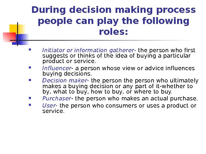 During decision making process people can play the following roles:  Initiator or information gatherer -