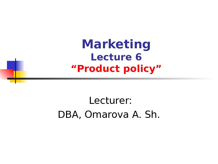 "Marketing Lecture 6 ""Product policy""  Lecturer: DBA, Omarova A. Sh."