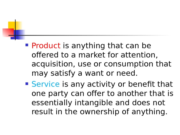 Product is anything that can be offered to a market for attention,  acquisition, use