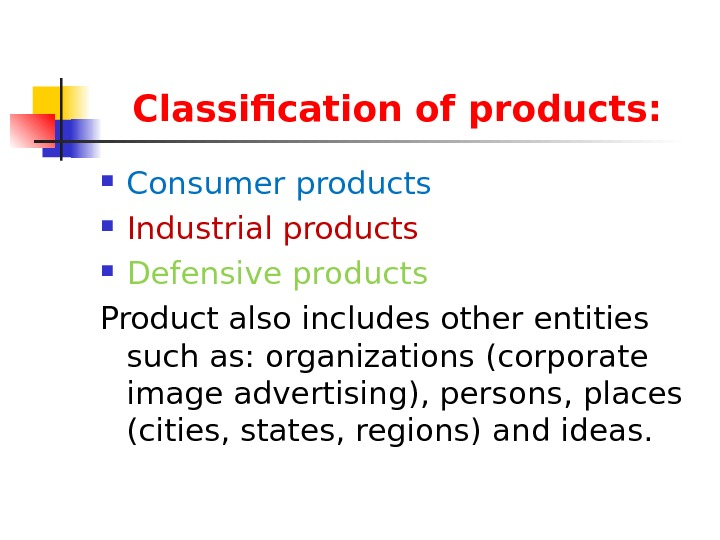 Classification of products:  Consumer products Industrial products Defensive products  Product also includes other entities