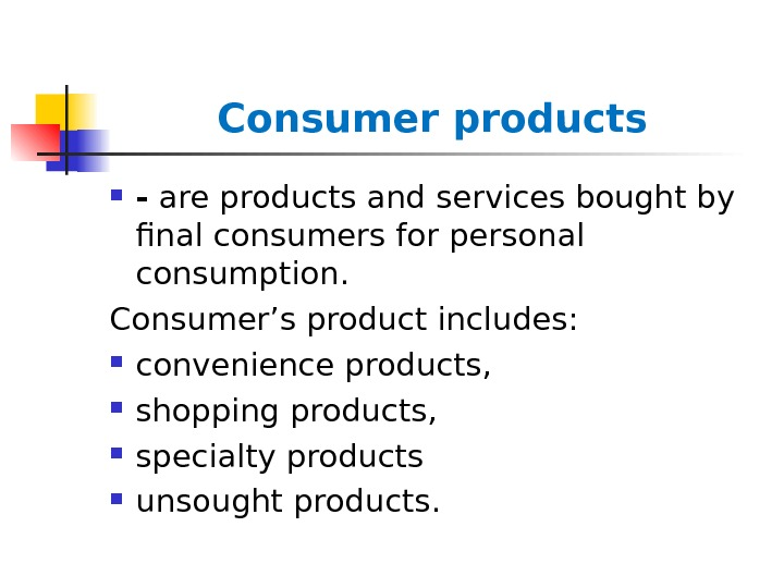 Consumer products - are products and services bought by final consumers for personal consumption. Consumer's product