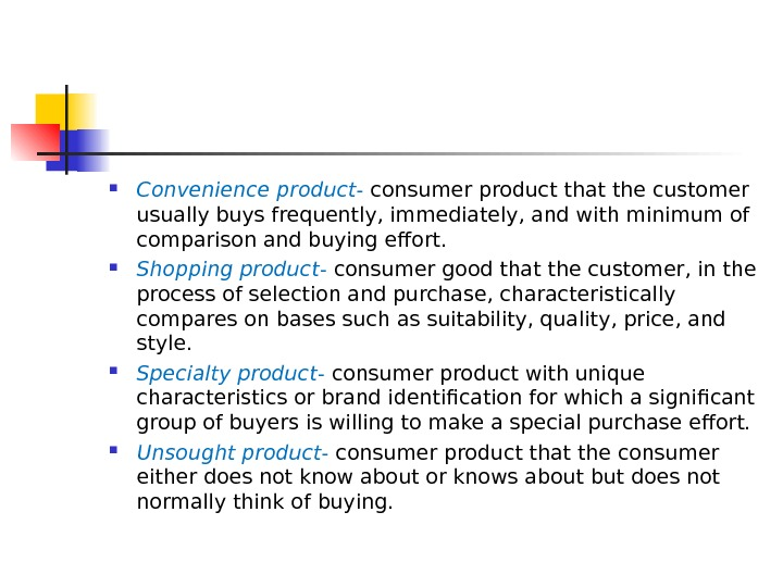 Convenience product - consumer product that the customer usually buys frequently, immediately, and with minimum
