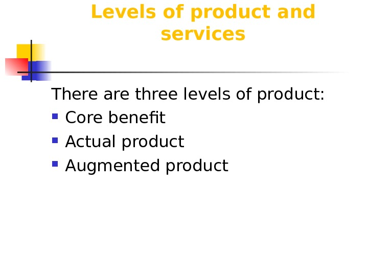 Levels of product and services There are three levels of product:  Core benefit Actual product