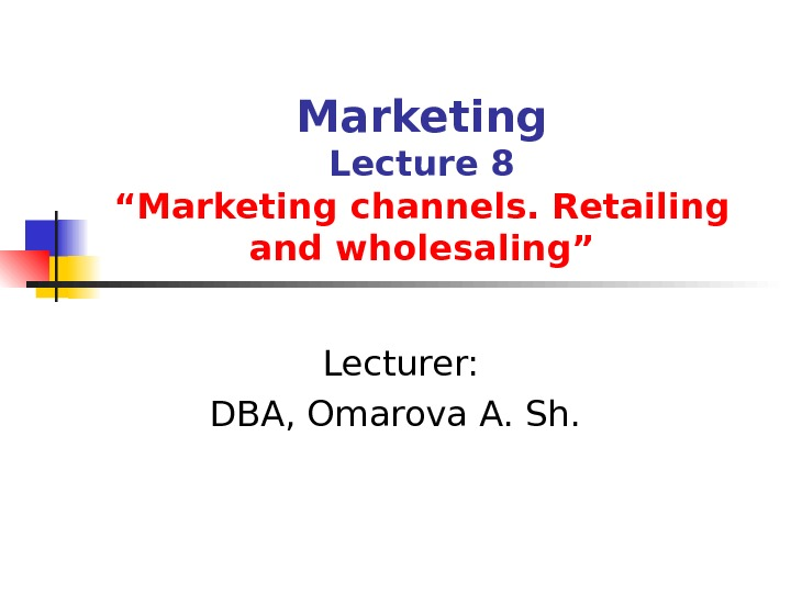 "Marketing Lecture 8 ""Marketing channels. Retailing and wholesaling""  Lecturer: DBA, Omarova A. Sh."