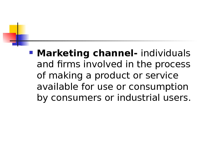 Marketing channel- individuals and firms involved in the process of making a product or service