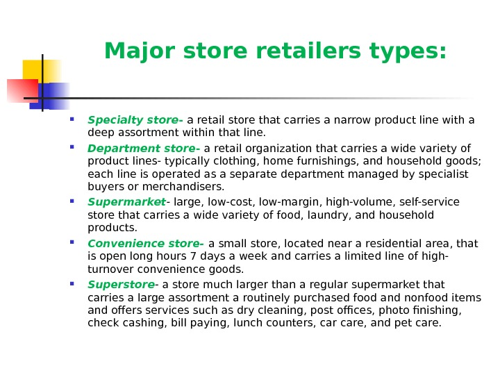 Major store retailers types:  Specialty store - a retail store that carries a narrow product
