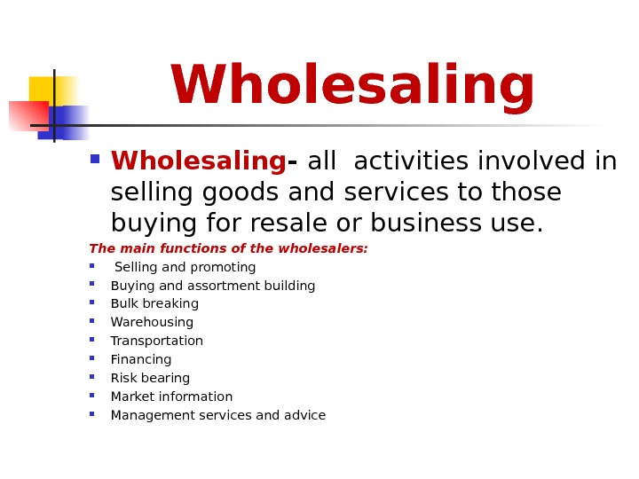 Wholesaling - all activities involved in selling goods and services to those buying for resale or