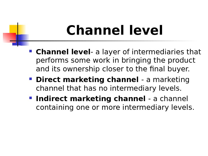 Channel level - a layer of intermediaries that performs some work in bringing the product and