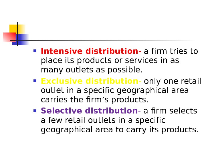 Intensive distribution - a firm tries to place its products or services in as many