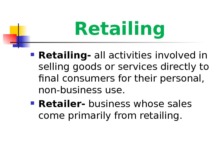 Retailing- all activities involved in selling goods or services directly to final consumers for their personal,