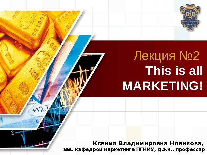 LOGO Лекция № 2  This is all MARKETING! Ксения Владимировна Новикова ,  зав. кафедрой