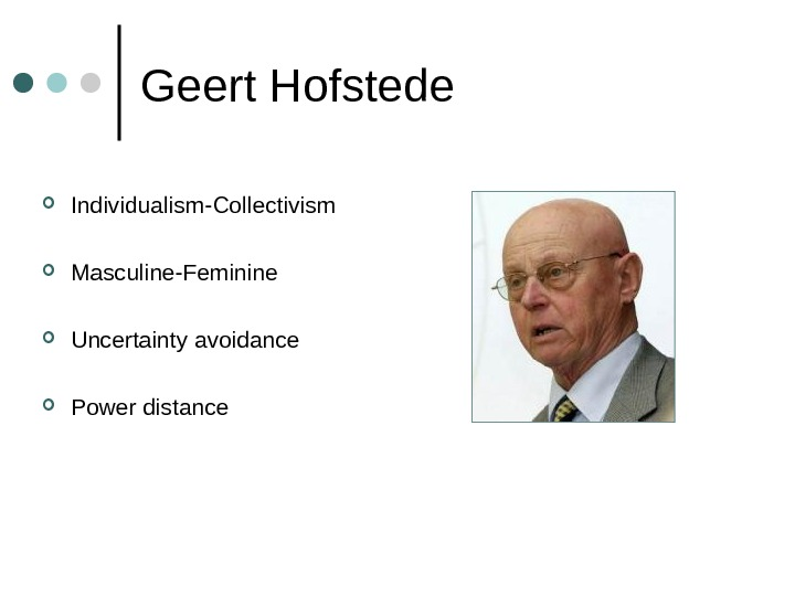 Geert Hofstede Individualism-Collectivism Masculine-Feminine Uncertainty avoidance Power distance
