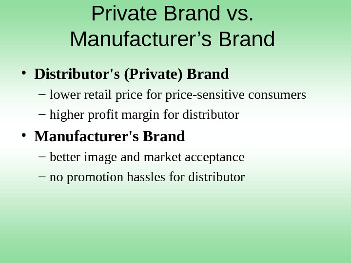 Private Brand vs.  Manufacturer's Brand  • Distributor's (Private) Brand – lower retail price for