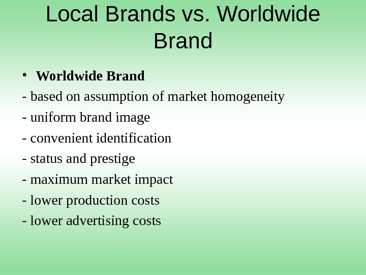 Local Brands vs. Worldwide Brand • Worldwide Brand - based on assumption of market homogeneity -