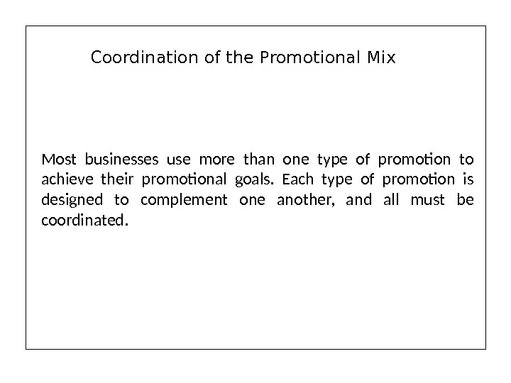 Most businesses use more than one type of promotion to achieve their promotional goals.  Each