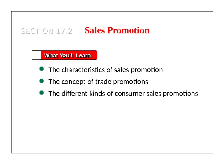 SECTION 17. 2 What You'll Learn The characteristics of sales promotion The concept of trade promotions