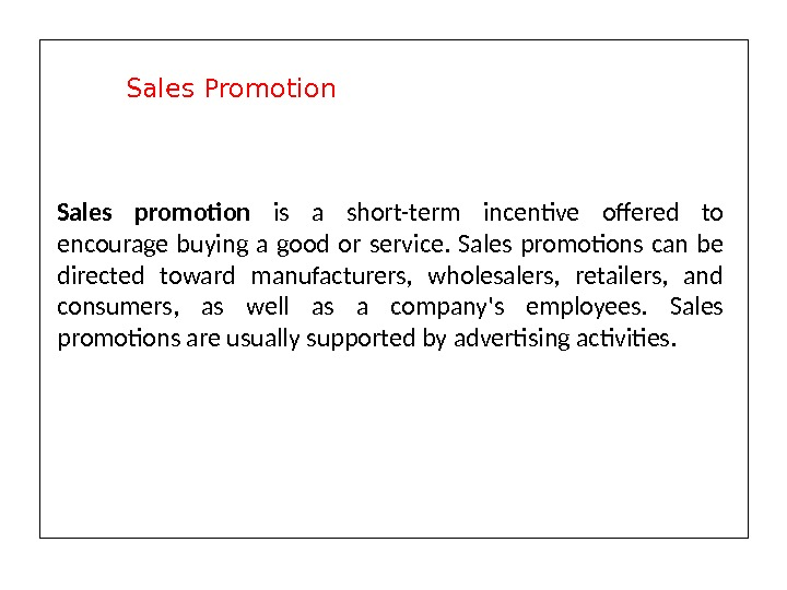 Sales promotion is a short-term incentive offered to encourage buying a good or service.  Sales