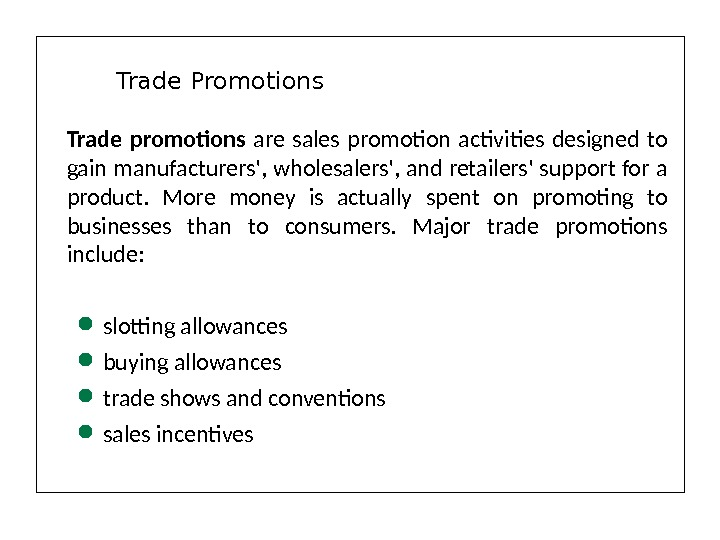 Trade promotions  are sales promotion activities designed to gain manufacturers', wholesalers', and retailers' support for