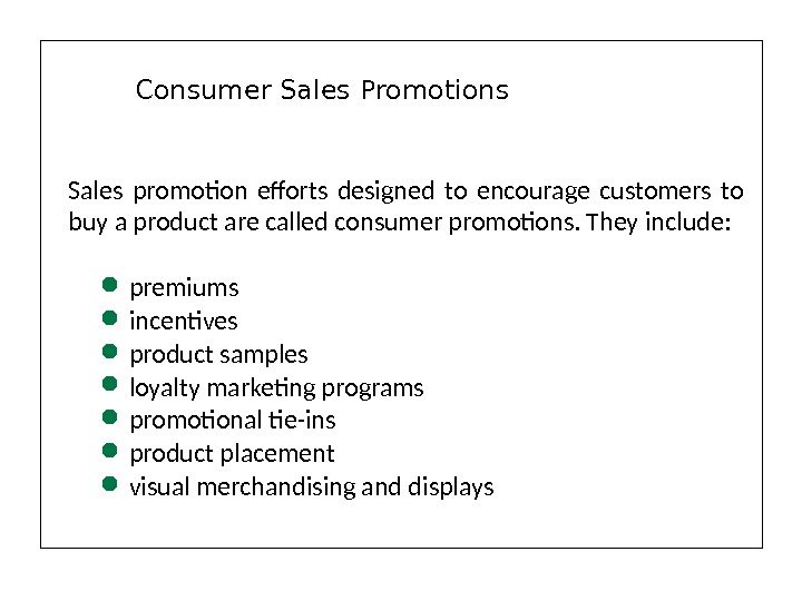 Sales promotion efforts designed to encourage customers to buy a product are called consumer promotions. They