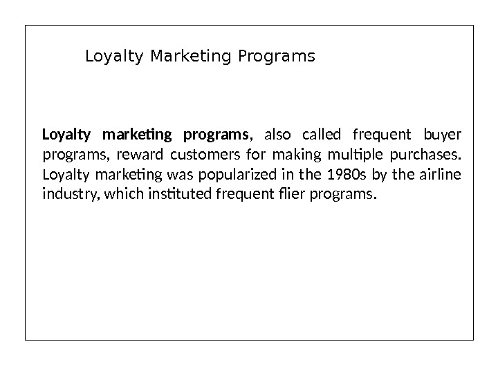 Loyalty marketing programs ,  also called frequent buyer programs,  reward customers for making multiple