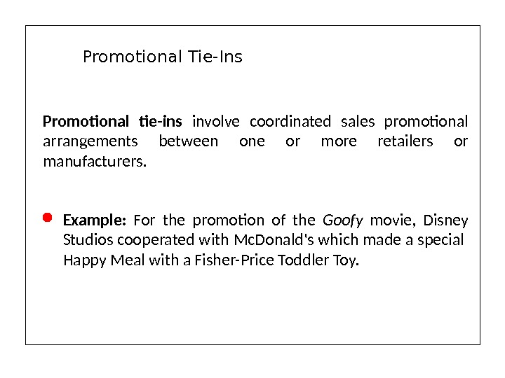 Promotional tie-ins involve coordinated sales promotional arrangements between one or more retailers or manufacturers.  Example: