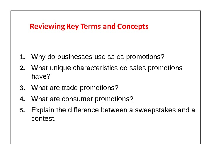 Reviewing Key Terms and Concepts 1. Why do businesses use sales promotions? 2. What unique characteristics