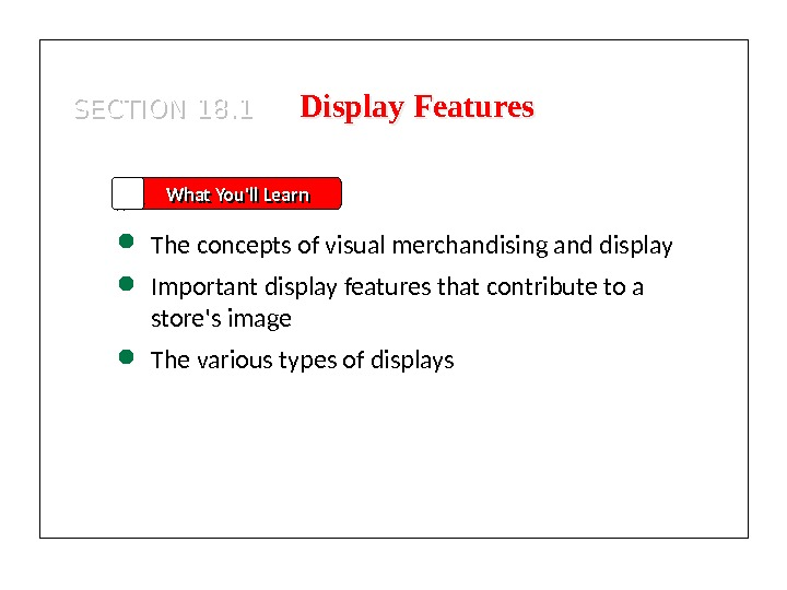 SECTION 18. 1 What You'll Learn The concepts of visual merchandising and display Important display features