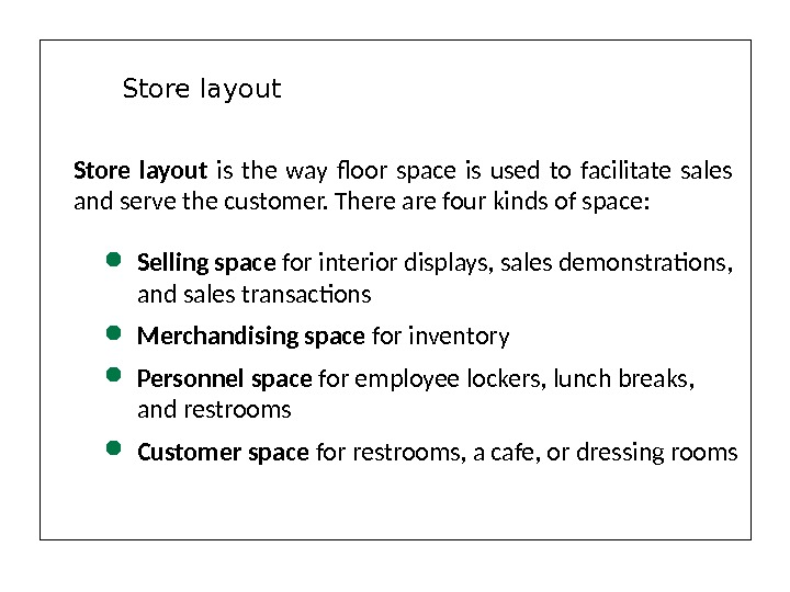 Store layout is the way floor space is used to facilitate sales and serve the customer.
