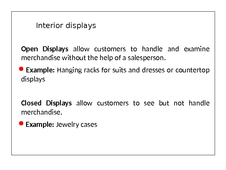 Open Displays allow customers to handle and examine merchandise without the help of a salesperson. Example: